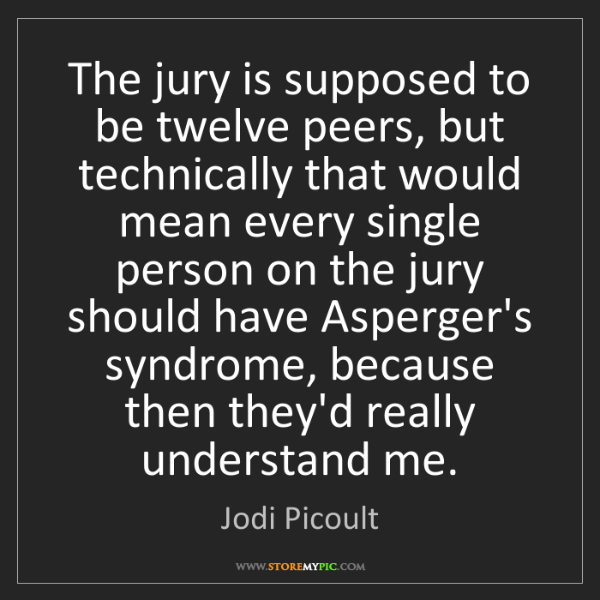 Jodi Picoult: The jury is supposed to be twelve peers, but technically...