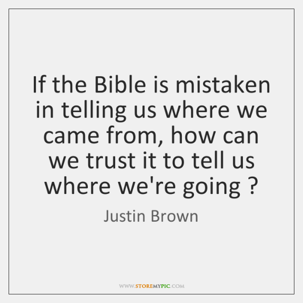 If the Bible is mistaken in telling us where we came from, ...