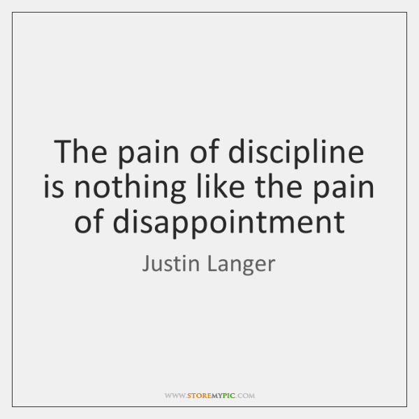 The pain of discipline is nothing like the pain of disappointment