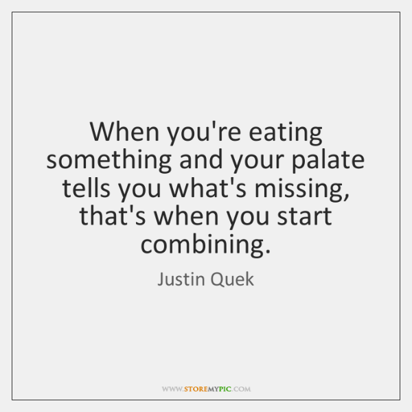 When you're eating something and your palate tells you what's missing, that's ...