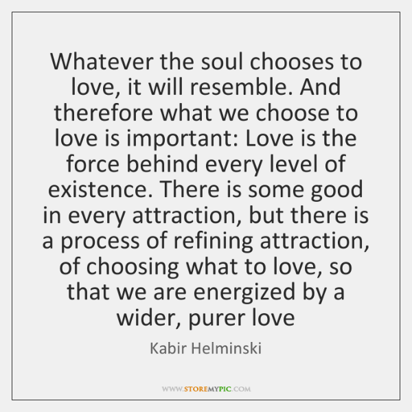 Whatever the soul chooses to love, it will resemble. And therefore what ...