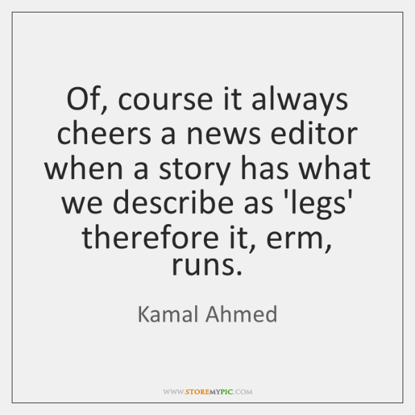 Of, course it always cheers a news editor when a story has ...