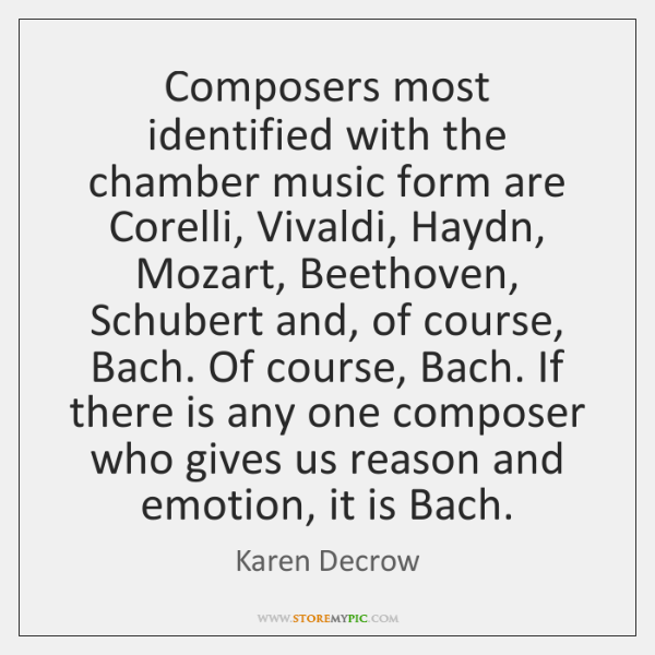 Composers most identified with the chamber music form are Corelli, Vivaldi, Haydn, ...