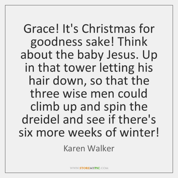 Grace! It's Christmas for goodness sake! Think about the baby Jesus. Up ...