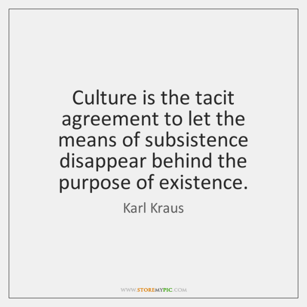Culture Is The Tacit Agreement To Let The Means Of Subsistence