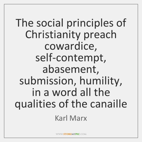 The social principles of Christianity preach cowardice, self-contempt, abasement, submission, humili