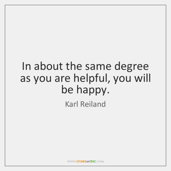 In about the same degree as you are helpful, you will be ...