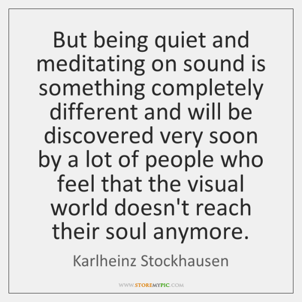 But being quiet and meditating on sound is something completely different and ...