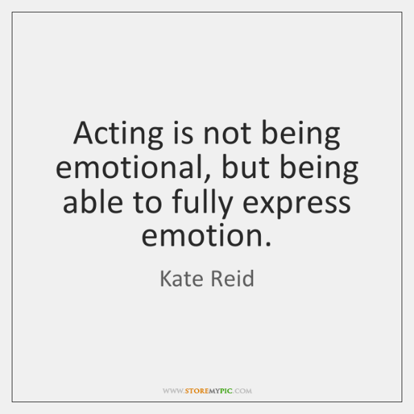 Acting is not being emotional, but being able to fully express emotion.