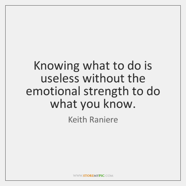 Knowing what to do is useless without the emotional strength to do ...