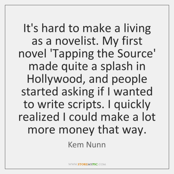 It's hard to make a living as a novelist. My first novel ...