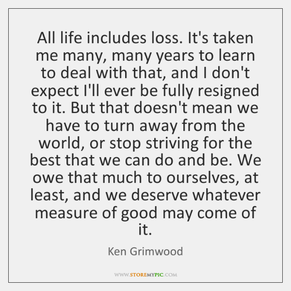All life includes loss. It's taken me many, many years to learn ...