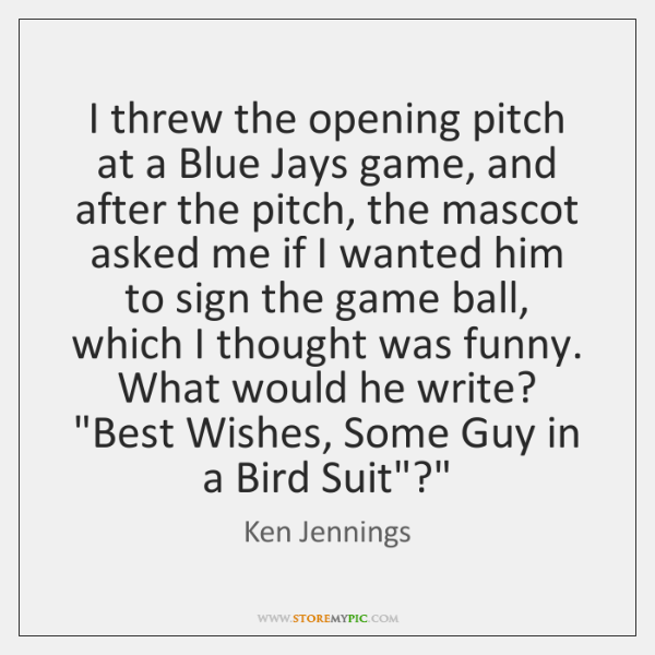 I threw the opening pitch at a Blue Jays game, and after ...