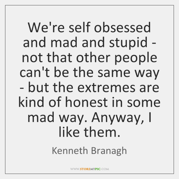 Were Self Obsessed And Mad And Stupid Not That Other People