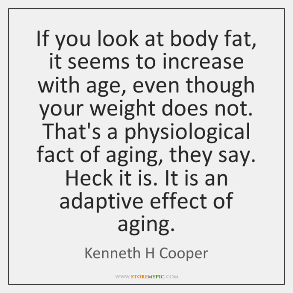 If you look at body fat, it seems to increase with age, ...