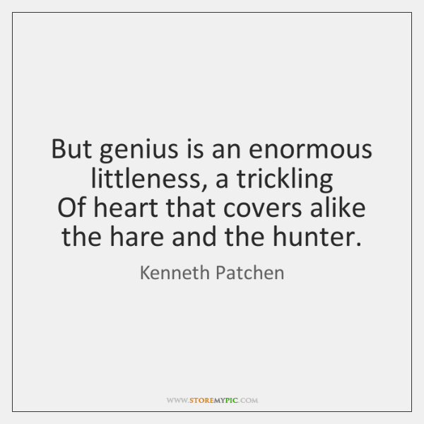 But genius is an enormous littleness, a trickling   Of heart that covers ...