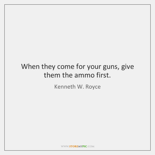 When they come for your guns, give them the ammo first.