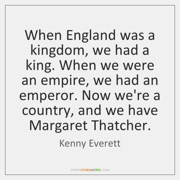 When England was a kingdom, we had a king. When we were ...