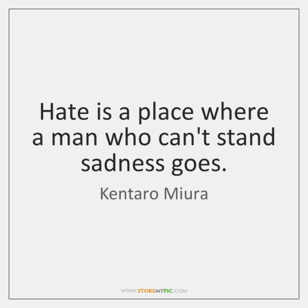Hate is a place where a man who can't stand sadness goes.
