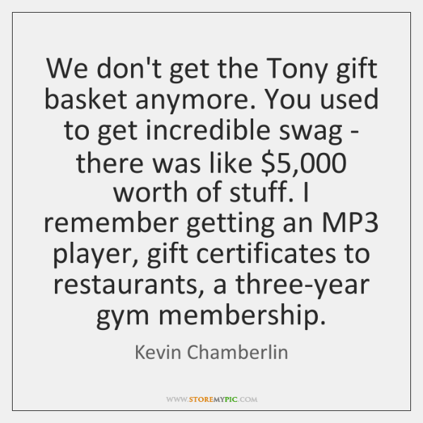 We don't get the Tony gift basket anymore. You used to get ...