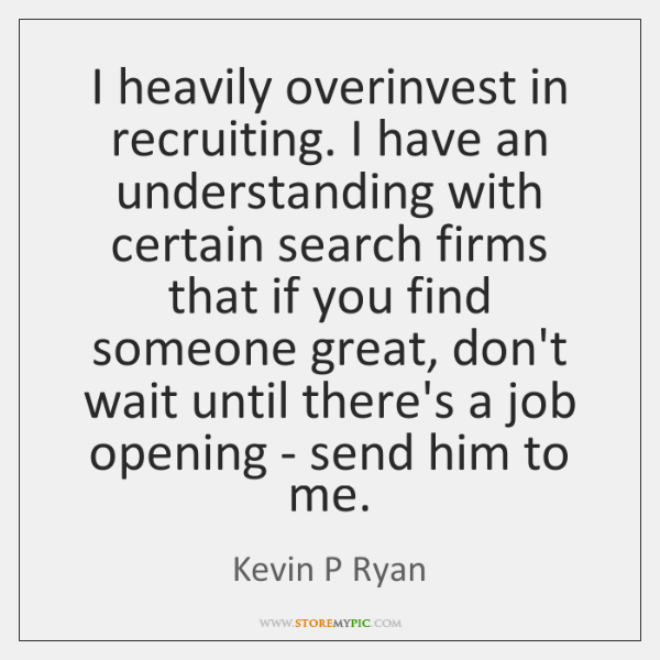 I heavily overinvest in recruiting. I have an understanding with certain search ...