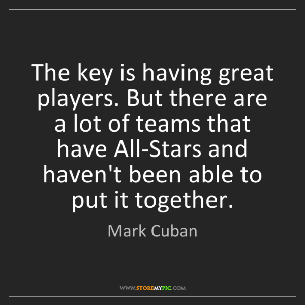 Mark Cuban: The key is having great players. But there are a lot...