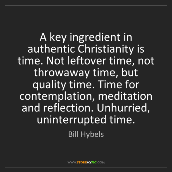 Bill Hybels: A key ingredient in authentic Christianity is time. Not...