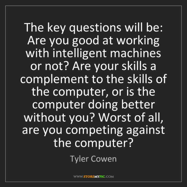 Tyler Cowen: The key questions will be: Are you good at working with...