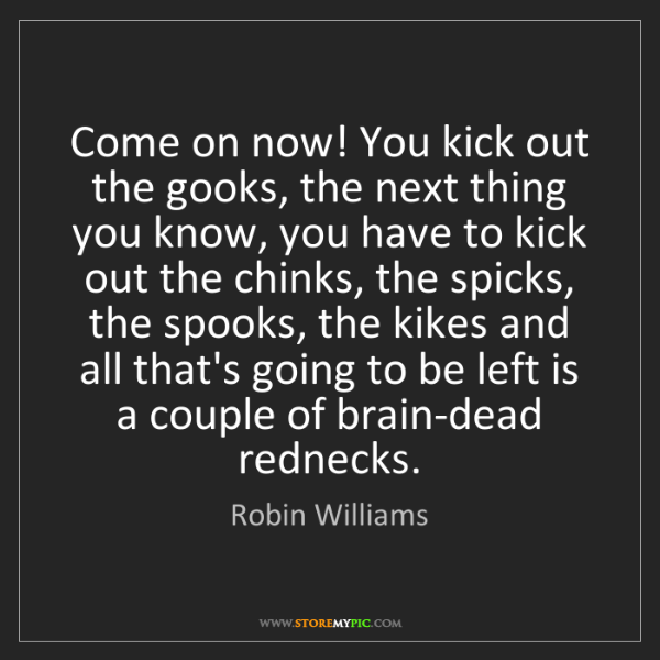 Robin Williams: Come on now! You kick out the gooks, the next thing you...