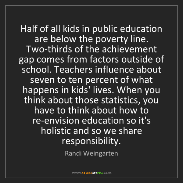 Randi Weingarten: Half of all kids in public education are below the poverty...