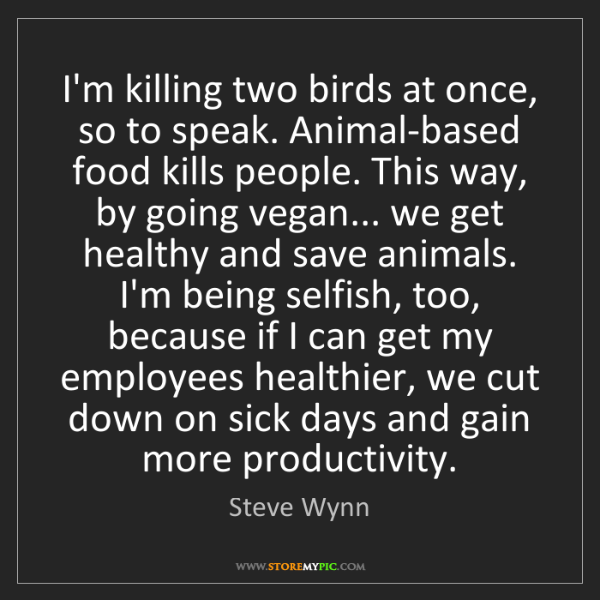Steve Wynn: I'm killing two birds at once, so to speak. Animal-based...