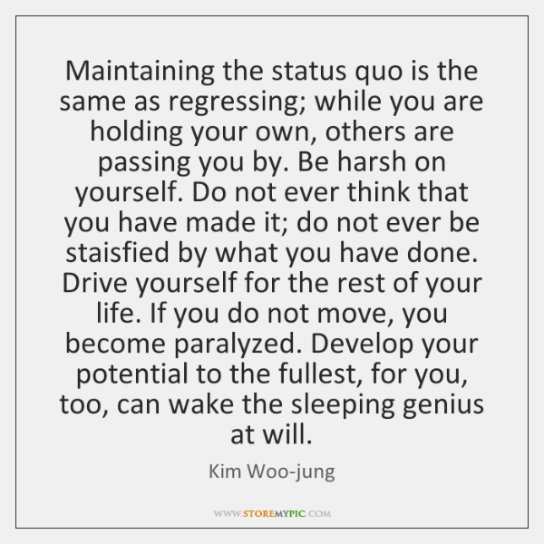 Maintaining the status quo is the same as regressing; while you are ...