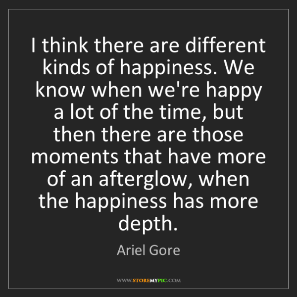Ariel Gore: I think there are different kinds of happiness. We know...