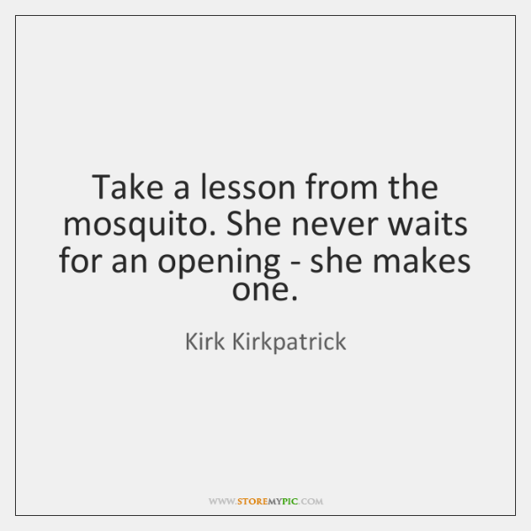 Take a lesson from the mosquito. She never waits for an opening ...