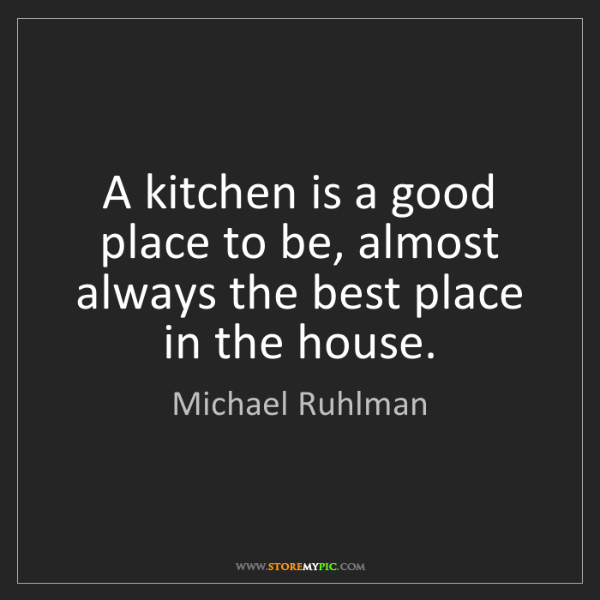 Michael Ruhlman: A kitchen is a good place to be, almost always the best...