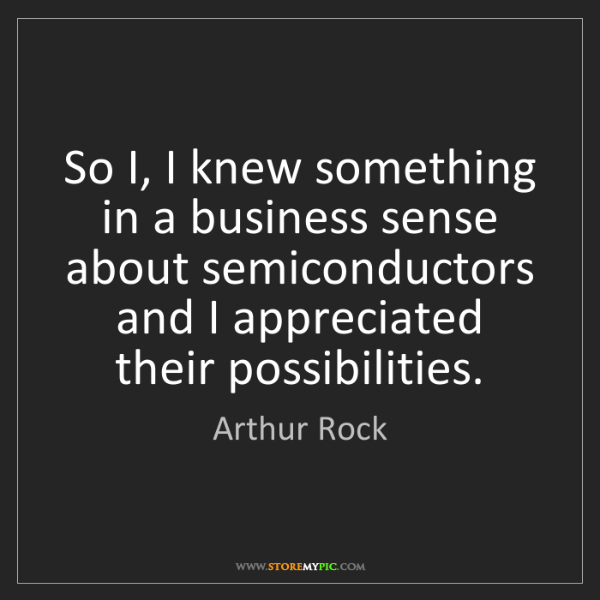 Arthur Rock: So I, I knew something in a business sense about semiconductors...