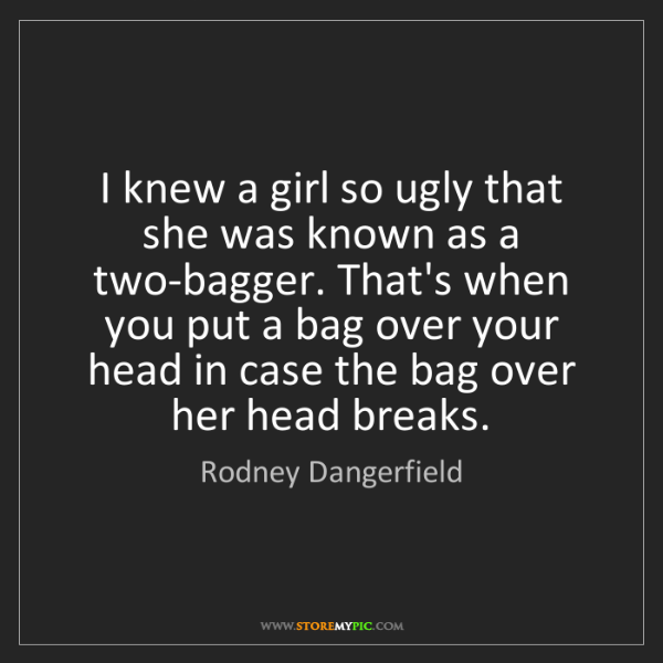 Rodney Dangerfield: I knew a girl so ugly that she was known as a two-bagger....