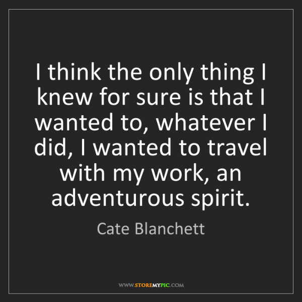 Cate Blanchett: I think the only thing I knew for sure is that I wanted...