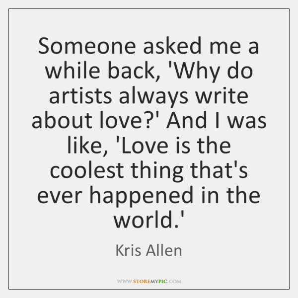Someone asked me a while back, 'Why do artists always write about ...