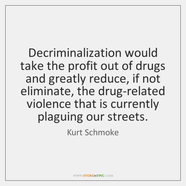 Decriminalization would take the profit out of drugs and greatly reduce, if ...