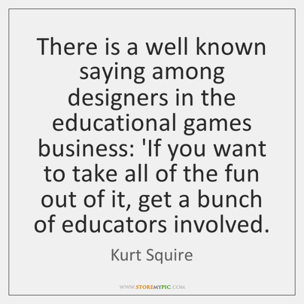 There is a well known saying among designers in the educational games ...
