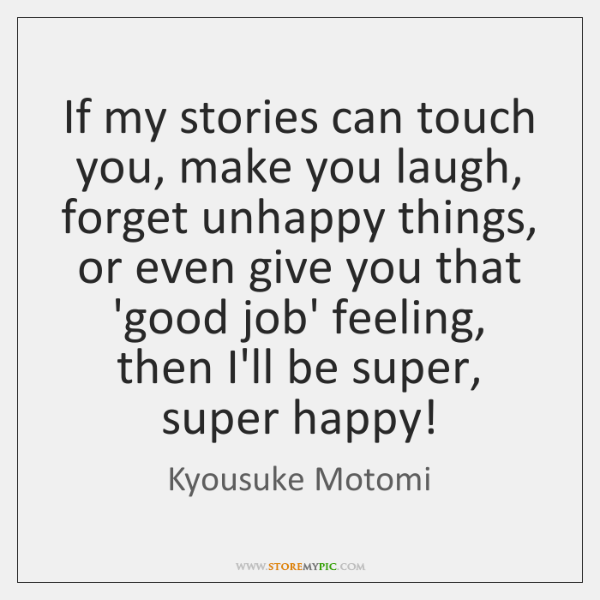If my stories can touch you, make you laugh, forget unhappy things, ...
