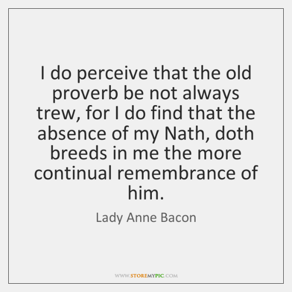 I do perceive that the old proverb be not always trew, for ...