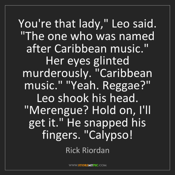 "Rick Riordan: You're that lady,"" Leo said. ""The one who was named after..."