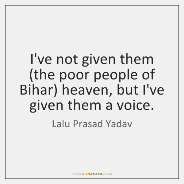 I've not given them (the poor people of Bihar) heaven, but I've ...