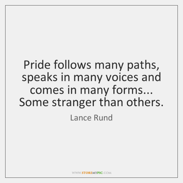 Pride follows many paths, speaks in many voices and comes in many ...