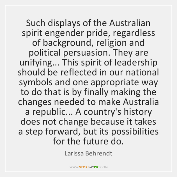 Such displays of the Australian spirit engender pride, regardless of background, religion ...