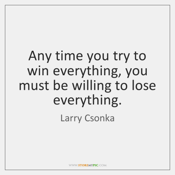 Any time you try to win everything, you must be willing to ...
