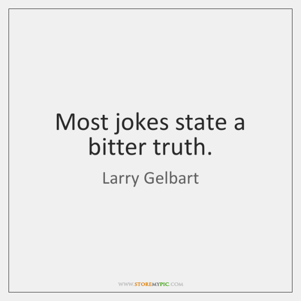 Most jokes state a bitter truth.