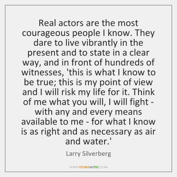 Real actors are the most courageous people I know. They dare to ...